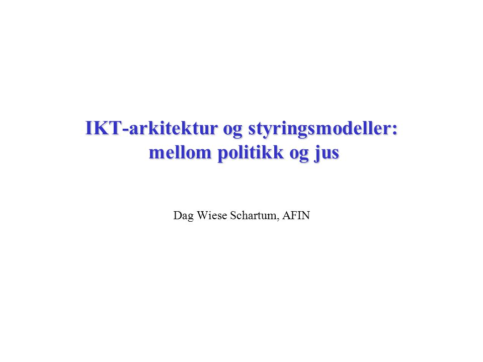 IKT-arkitektur og styringsmodeller: mellom politikk og jus Dag Wiese Schartum, AFIN