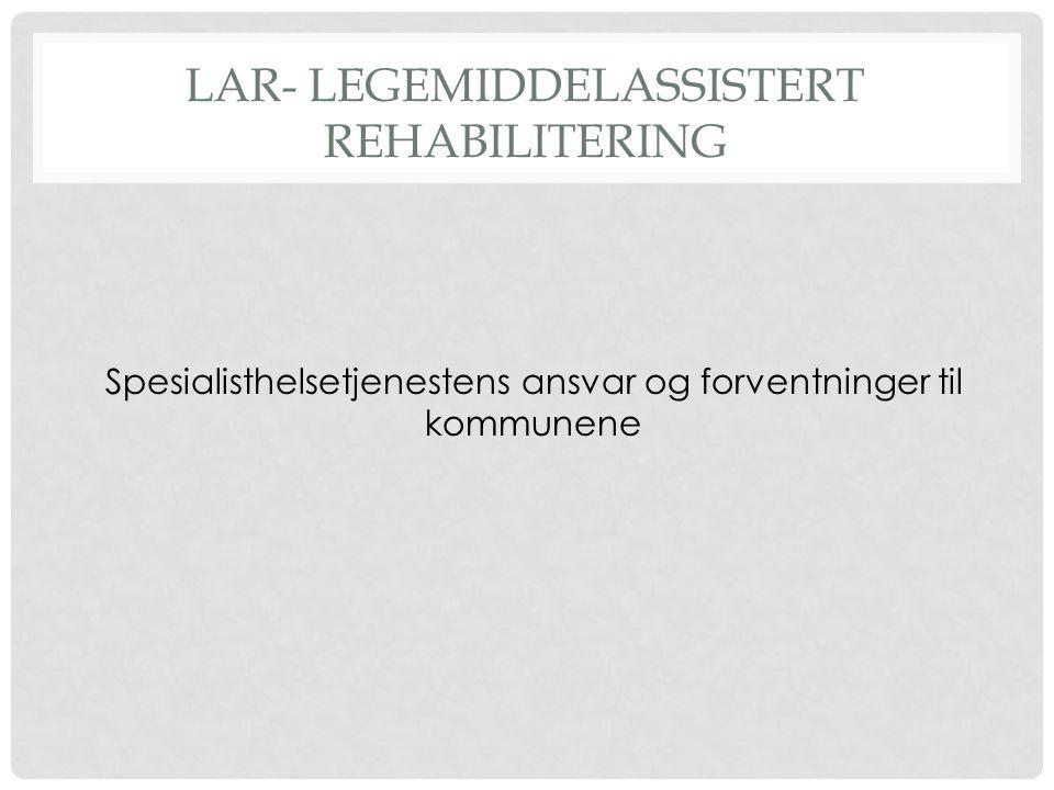 LAR- LEGEMIDDELASSISTERT REHABILITERING Spesialisthelsetjenestens ansvar og forventninger til kommunene