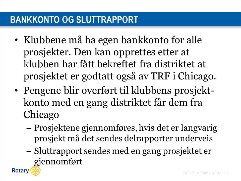 ROTARY'S NEW GRANT MODEL | 11 BANKKONTO OG SLUTTRAPPORT Klubbene må ha egen bankkonto for alle prosjekter.