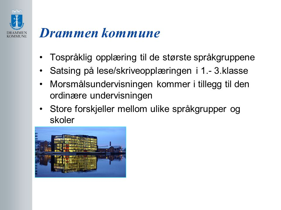 Drammen kommune Tospråklig opplæring til de største språkgruppene Satsing på lese/skriveopplæringen i 1.- 3.klasse Morsmålsundervisningen kommer i til