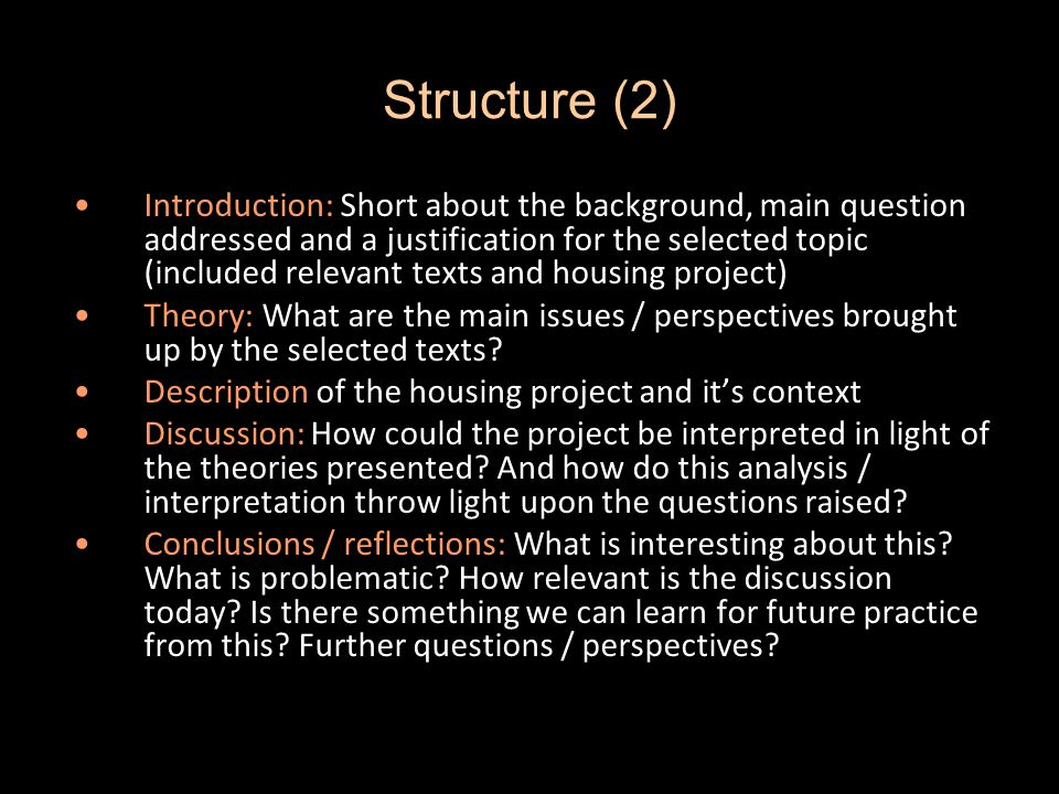 Structure (2) Introduction: Short about the background, main question addressed and a justification for the selected topic (included relevant texts and housing project) Theory: What are the main issues / perspectives brought up by the selected texts.