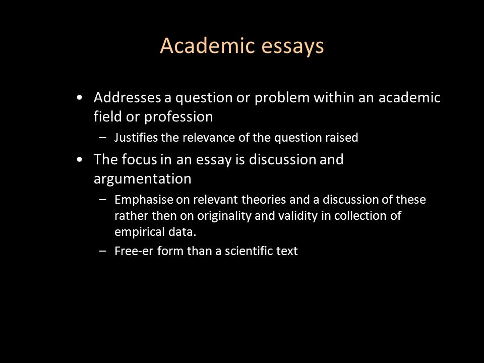 Academic essays Addresses a question or problem within an academic field or profession –Justifies the relevance of the question raised The focus in an essay is discussion and argumentation –Emphasise on relevant theories and a discussion of these rather then on originality and validity in collection of empirical data.