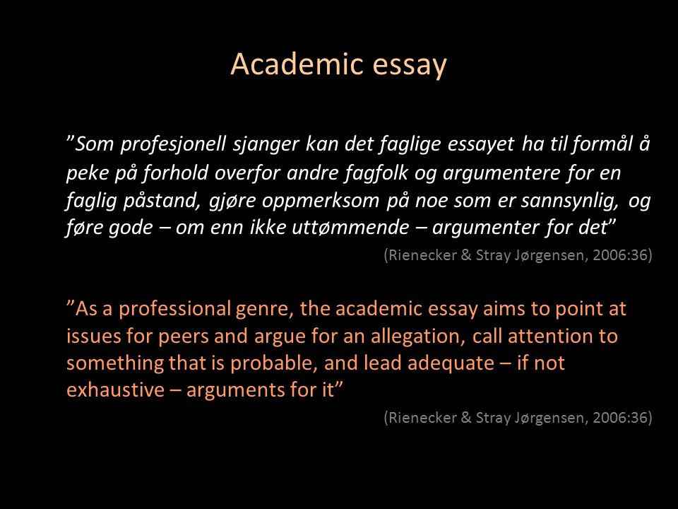 Academic essay Som profesjonell sjanger kan det faglige essayet ha til formål å peke på forhold overfor andre fagfolk og argumentere for en faglig påstand, gjøre oppmerksom på noe som er sannsynlig, og føre gode – om enn ikke uttømmende – argumenter for det (Rienecker & Stray Jørgensen, 2006:36) As a professional genre, the academic essay aims to point at issues for peers and argue for an allegation, call attention to something that is probable, and lead adequate – if not exhaustive – arguments for it (Rienecker & Stray Jørgensen, 2006:36)
