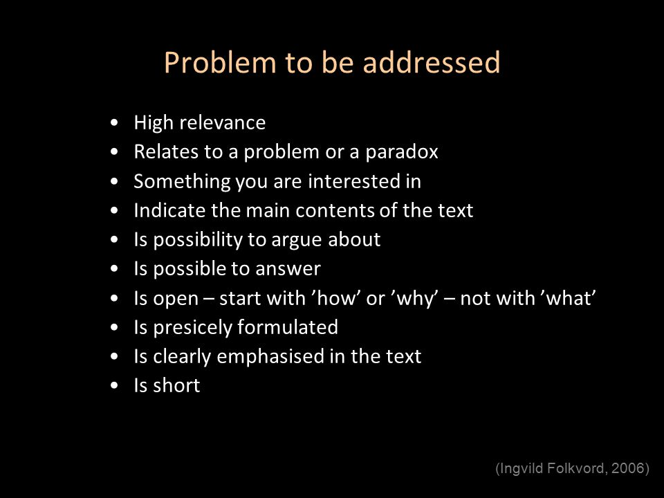 Problem to be addressed High relevance Relates to a problem or a paradox Something you are interested in Indicate the main contents of the text Is possibility to argue about Is possible to answer Is open – start with 'how' or 'why' – not with 'what' Is presicely formulated Is clearly emphasised in the text Is short (Ingvild Folkvord, 2006)