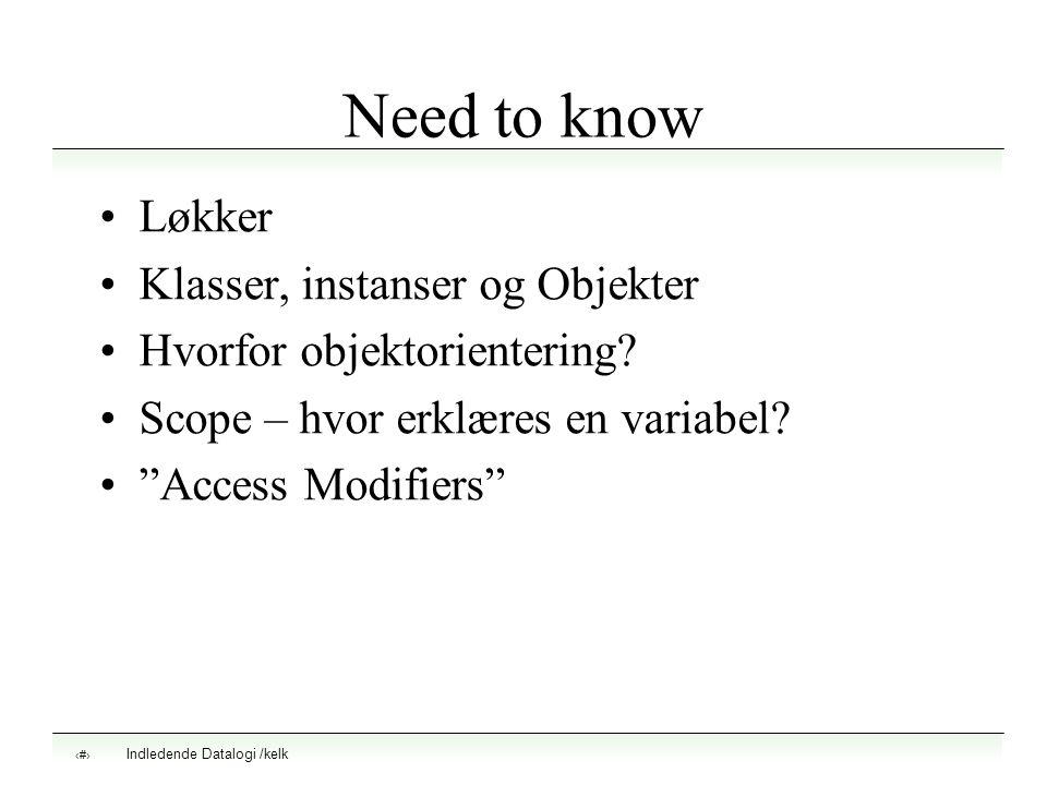 "Indledende Datalogi /kelk 1 Need to know Løkker Klasser, instanser og Objekter Hvorfor objektorientering? Scope – hvor erklæres en variabel? ""Access M"