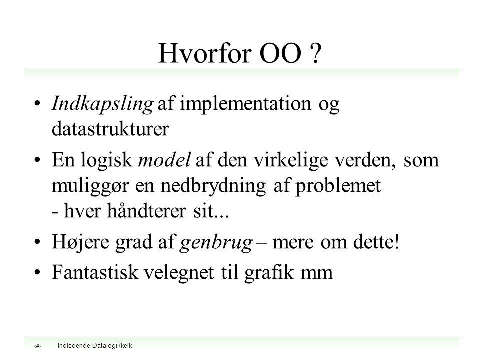 Indledende Datalogi /kelk 4 Hvorfor OO ? Indkapsling af implementation og datastrukturer En logisk model af den virkelige verden, som muliggør en nedb