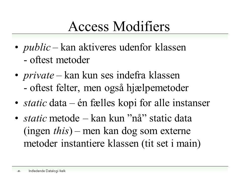 Indledende Datalogi /kelk 6 Access Modifiers public – kan aktiveres udenfor klassen - oftest metoder private – kan kun ses indefra klassen - oftest felter, men også hjælpemetoder static data – én fælles kopi for alle instanser static metode – kan kun nå static data (ingen this) – men kan dog som externe metoder instantiere klassen (tit set i main)