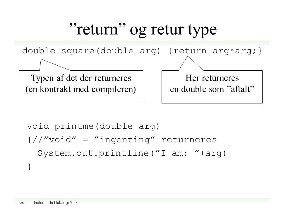 Indledende Datalogi /kelk 7 return og retur type double square(double arg) {return arg*arg;} Typen af det der returneres (en kontrakt med compileren) Her returneres en double som aftalt void printme(double arg) {// void = ingenting returneres System.out.printline( I am: +arg) }
