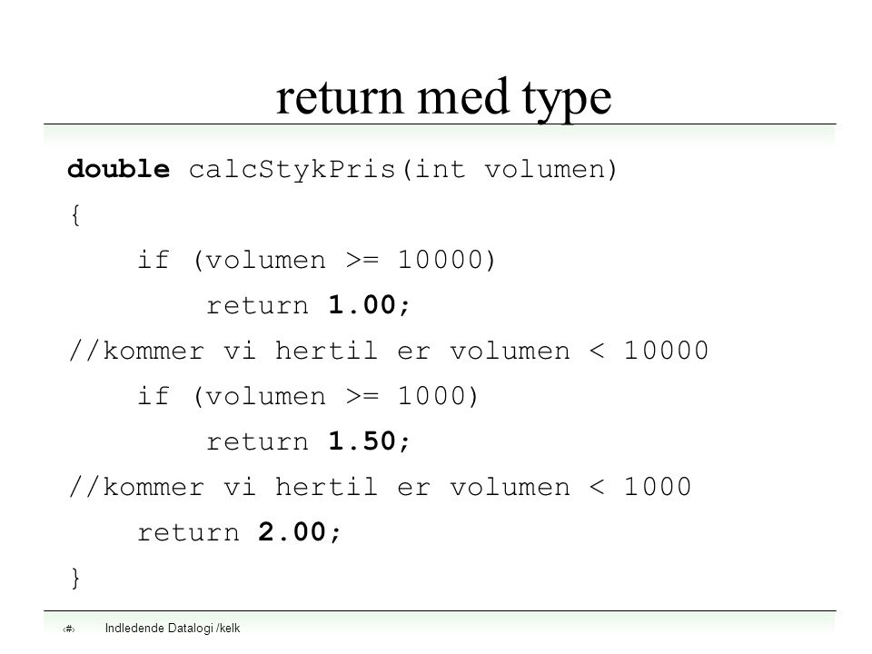 Indledende Datalogi /kelk 9 return med type double calcStykPris(int volumen) { if (volumen >= 10000) return 1.00; //kommer vi hertil er volumen < 10000 if (volumen >= 1000) return 1.50; //kommer vi hertil er volumen < 1000 return 2.00; }