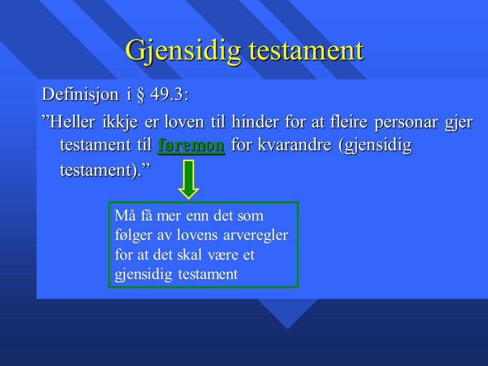 """Gjensidig testament Definisjon i § 49.3: """"Heller ikkje er loven til hinder for at fleire personar gjer testament til føremon for kvarandre (gjensidig"""