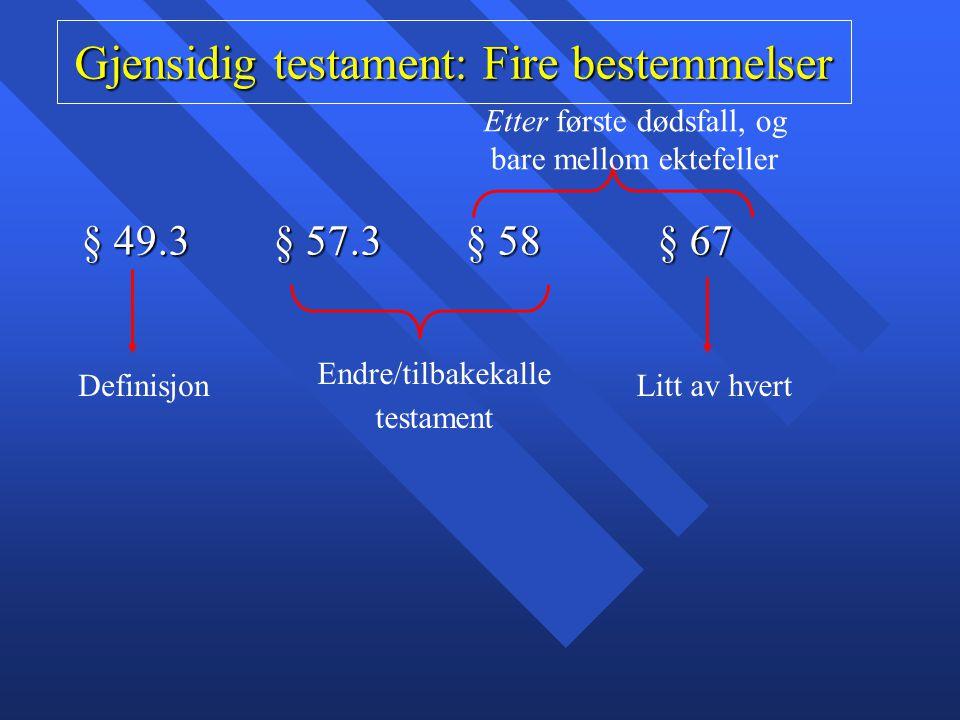 Gjensidig testament: Fire bestemmelser § 49.3 § 57.3§ 58§ 67 Definisjon Endre/tilbakekalle testament Etter første dødsfall, og bare mellom ektefeller