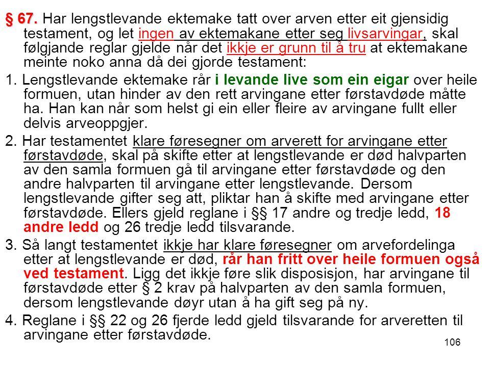 106 § 67. § 67. Har lengstlevande ektemake tatt over arven etter eit gjensidig testament, og let ingen av ektemakane etter seg livsarvingar, skal følg