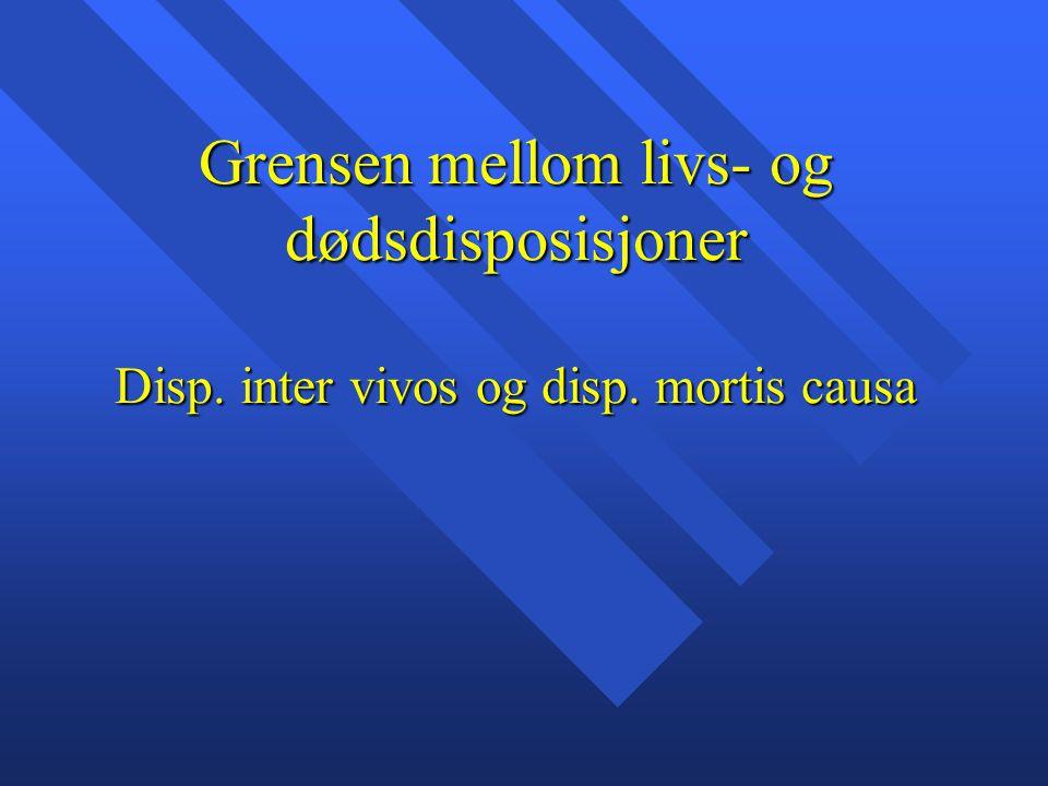 Grensen mellom livs- og dødsdisposisjoner Disp. inter vivos og disp. mortis causa