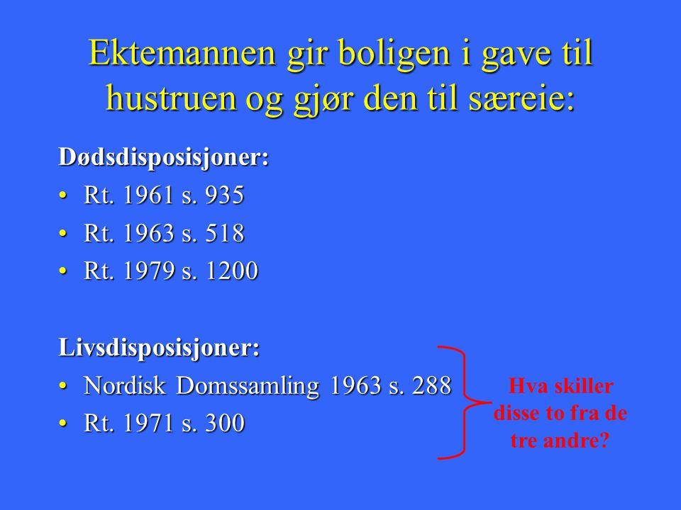 Ektemannen gir boligen i gave til hustruen og gjør den til særeie: Dødsdisposisjoner: Rt. 1961 s. 935Rt. 1961 s. 935 Rt. 1963 s. 518Rt. 1963 s. 518 Rt