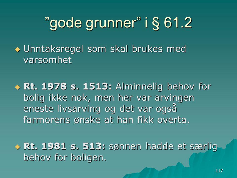 """117 """"gode grunner"""" i § 61.2  Unntaksregel som skal brukes med varsomhet  Rt. 1978 s. 1513: Alminnelig behov for bolig ikke nok, men her var arvingen"""