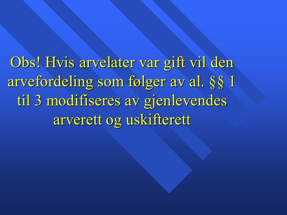 Obs! Hvis arvelater var gift vil den arvefordeling som følger av al. §§ 1 til 3 modifiseres av gjenlevendes arverett og uskifterett