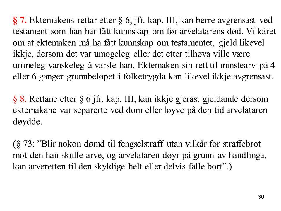 30 § 7. Ektemakens rettar etter § 6, jfr. kap. III, kan berre avgrensast ved testament som han har fått kunnskap om før arvelatarens død. Vilkåret om