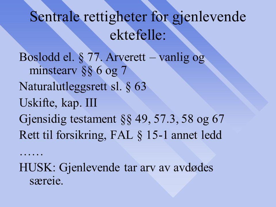 Sentrale rettigheter for gjenlevende ektefelle: Boslodd el. § 77. Arverett – vanlig og minstearv §§ 6 og 7 Naturalutleggsrett sl. § 63 Uskifte, kap. I
