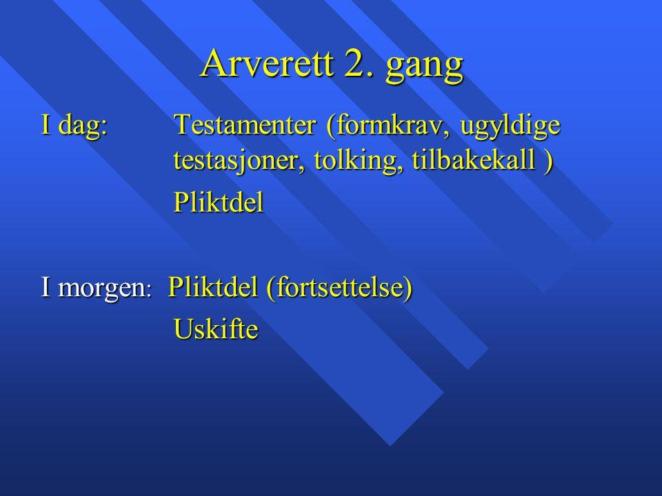 Arverett 2. gang I dag: Testamenter (formkrav, ugyldige testasjoner, tolking, tilbakekall ) Pliktdel I morgen : Pliktdel (fortsettelse) Uskifte