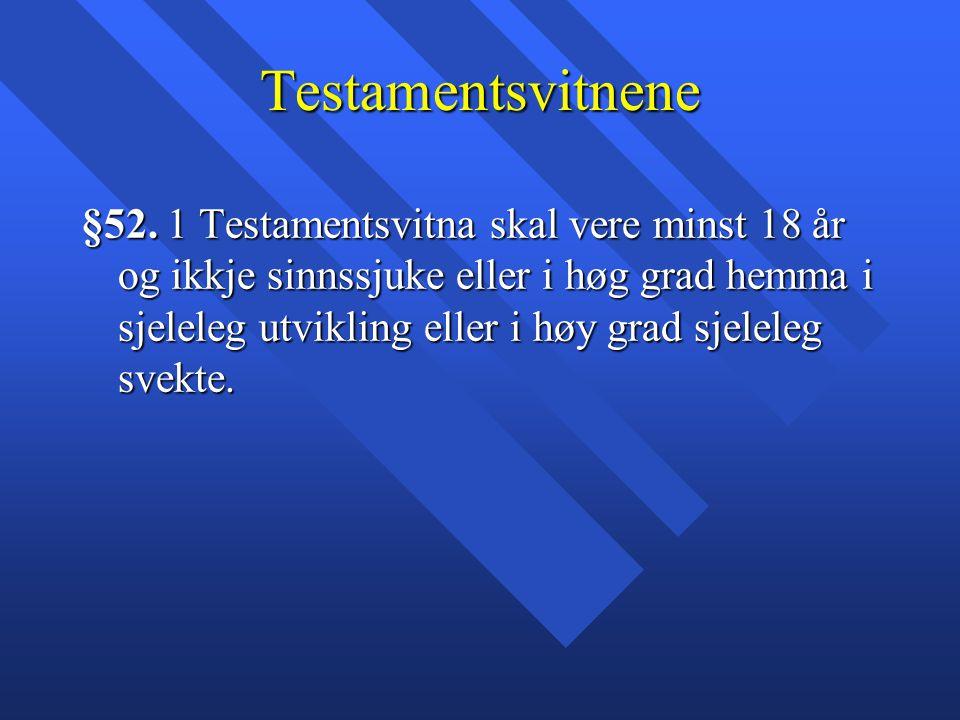 Testamentsvitnene §52. 1 Testamentsvitna skal vere minst 18 år og ikkje sinnssjuke eller i høg grad hemma i sjeleleg utvikling eller i høy grad sjelel