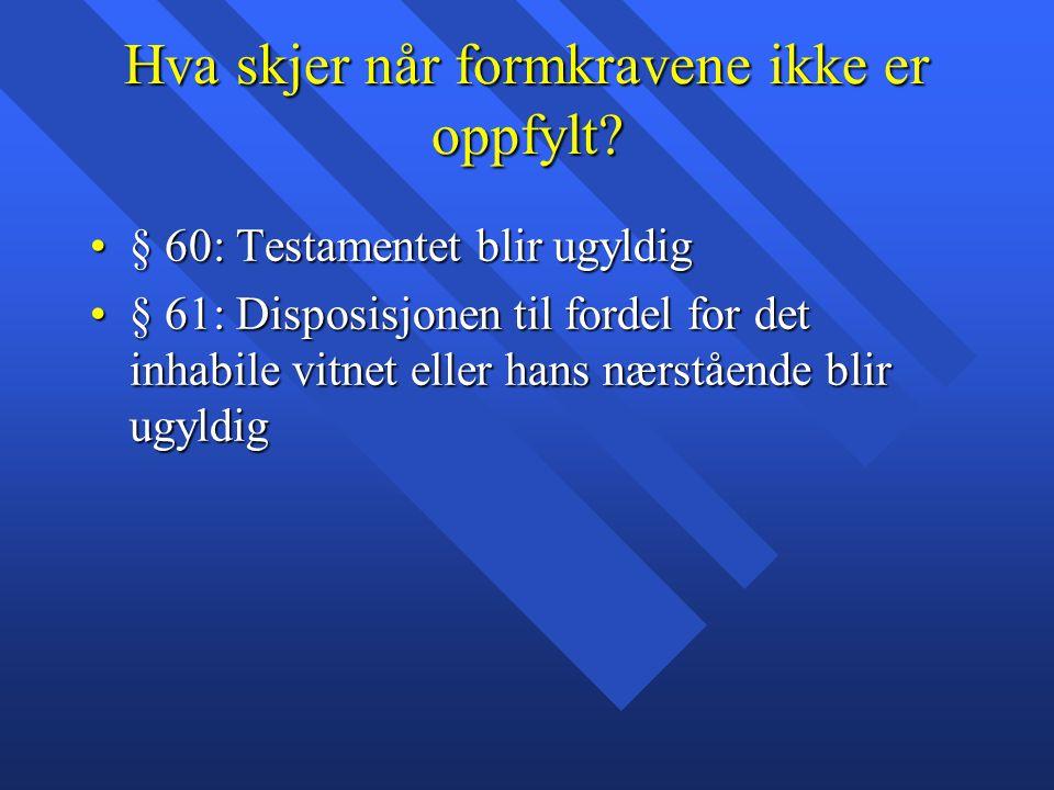 Hva skjer når formkravene ikke er oppfylt? § 60: Testamentet blir ugyldig§ 60: Testamentet blir ugyldig § 61: Disposisjonen til fordel for det inhabil