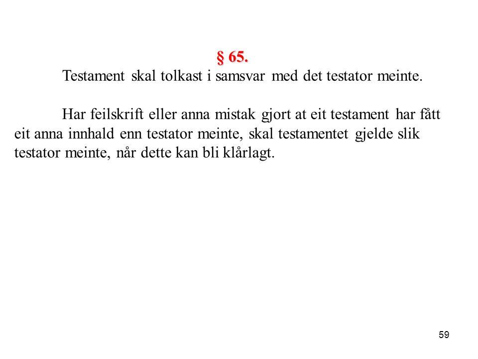 59 § 65. Testament skal tolkast i samsvar med det testator meinte. Har feilskrift eller anna mistak gjort at eit testament har fått eit anna innhald e