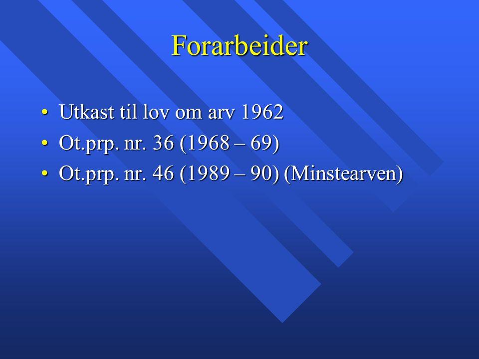 Forarbeider Utkast til lov om arv 1962Utkast til lov om arv 1962 Ot.prp. nr. 36 (1968 – 69)Ot.prp. nr. 36 (1968 – 69) Ot.prp. nr. 46 (1989 – 90) (Mins