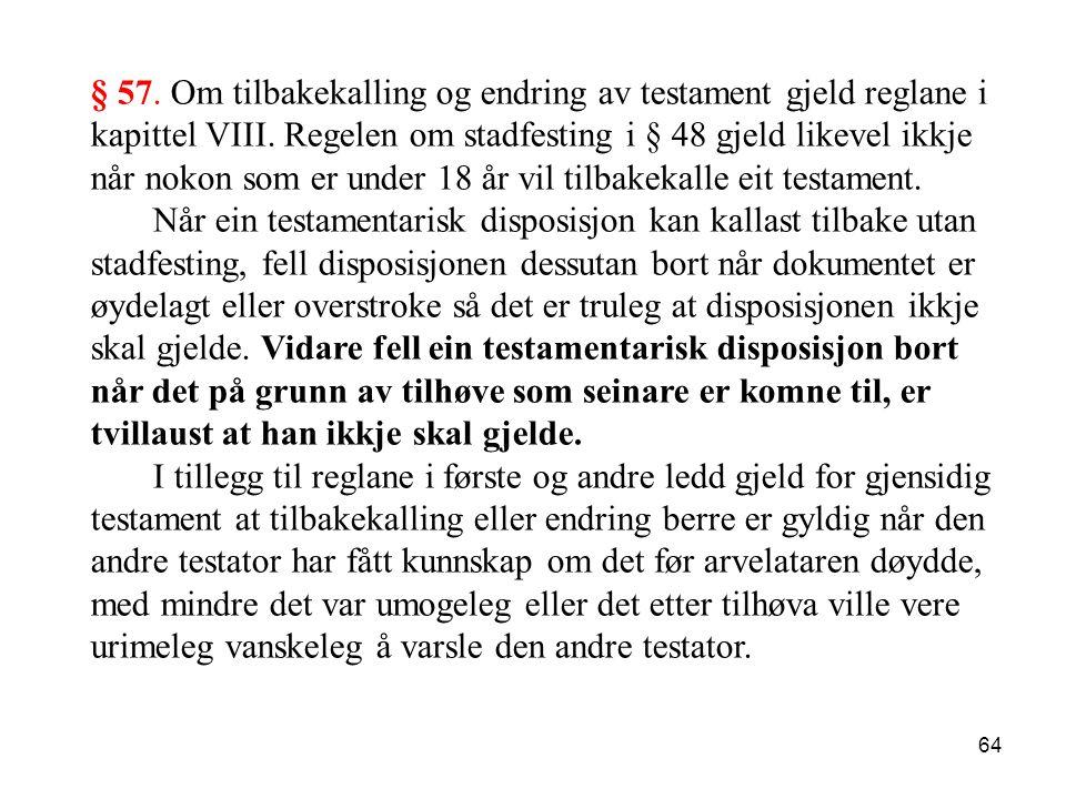 64 § 57. Om tilbakekalling og endring av testament gjeld reglane i kapittel VIII. Regelen om stadfesting i § 48 gjeld likevel ikkje når nokon som er u