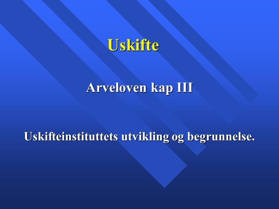 Uskifte Arveloven kap III Uskifteinstituttets utvikling og begrunnelse.