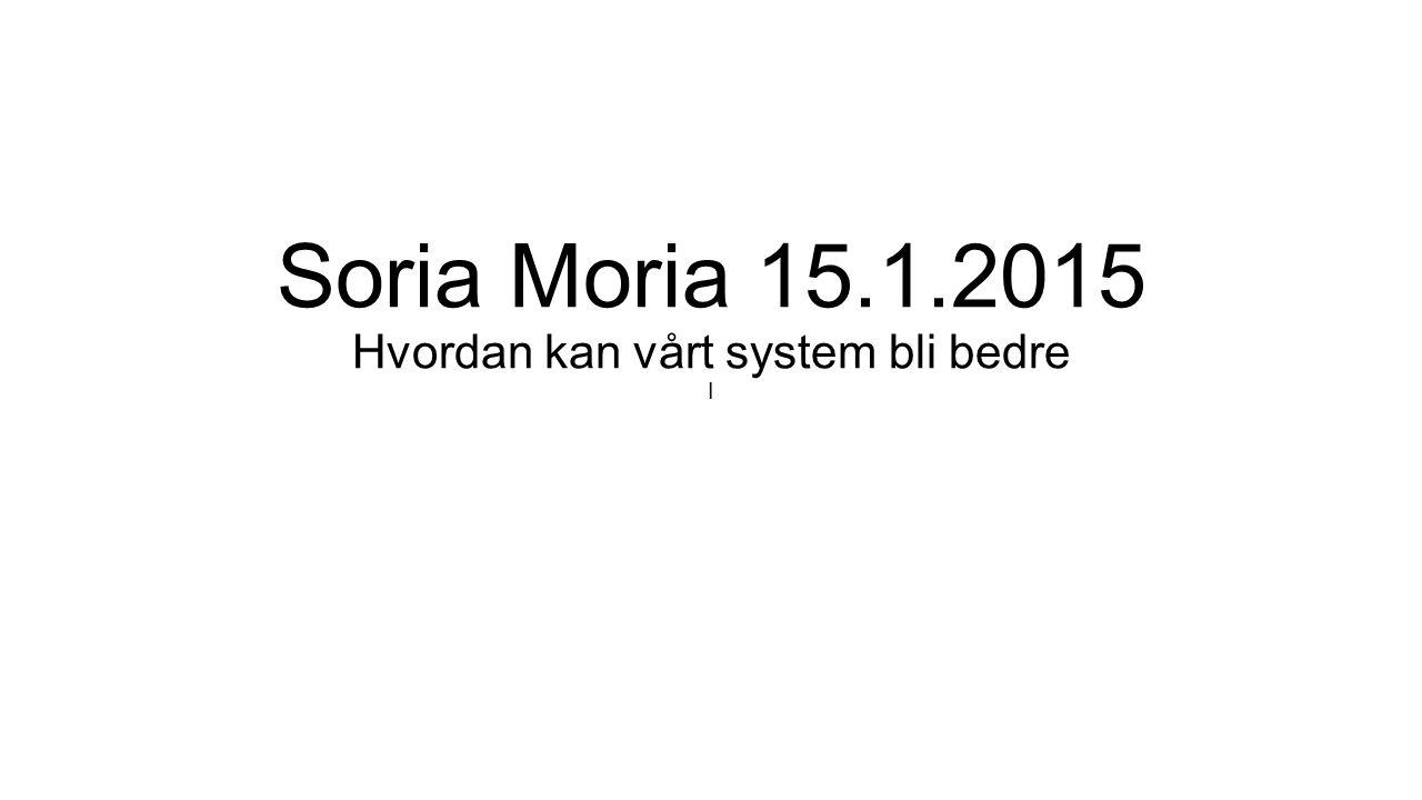 Soria Moria 15.1.2015 Hvordan kan vårt system bli bedre I
