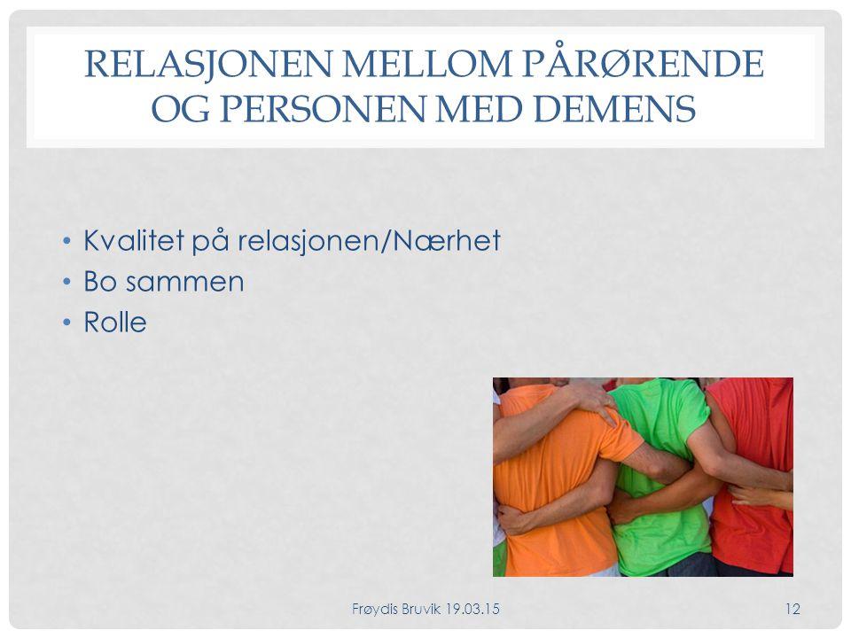 RELASJONEN MELLOM PÅRØRENDE OG PERSONEN MED DEMENS Kvalitet på relasjonen/Nærhet Bo sammen Rolle Frøydis Bruvik 19.03.1512