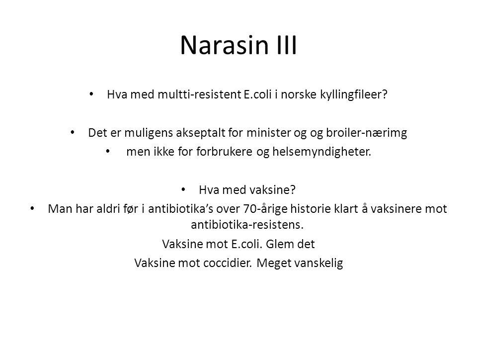 Narasin III Hva med multti-resistent E.coli i norske kyllingfileer? Det er muligens akseptalt for minister og og broiler-nærimg men ikke for forbruker