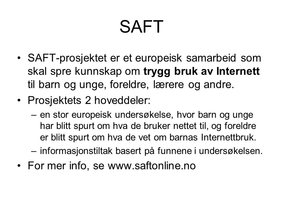 SAFT SAFT-prosjektet er et europeisk samarbeid som skal spre kunnskap om trygg bruk av Internett til barn og unge, foreldre, lærere og andre.