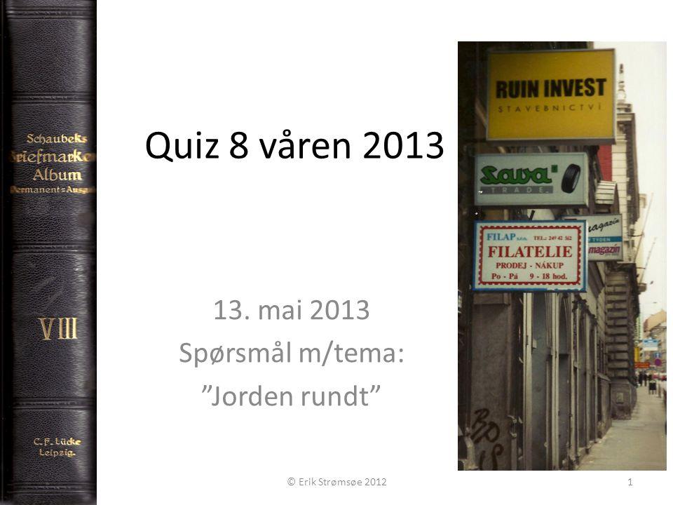 Quiz 8 våren 2013 13. mai 2013 Spørsmål m/tema: Jorden rundt © Erik Strømsøe 20121