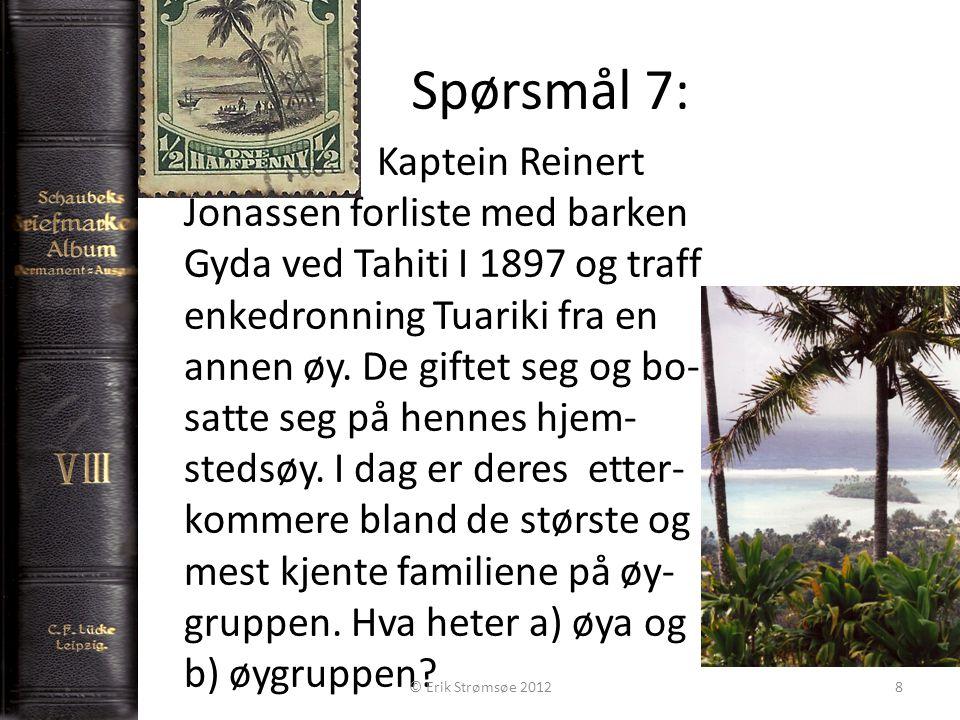 Spørsmål 7: 8 Kaptein Reinert Jonassen forliste med barken Gyda ved Tahiti I 1897 og traff enkedronning Tuariki fra en annen øy.