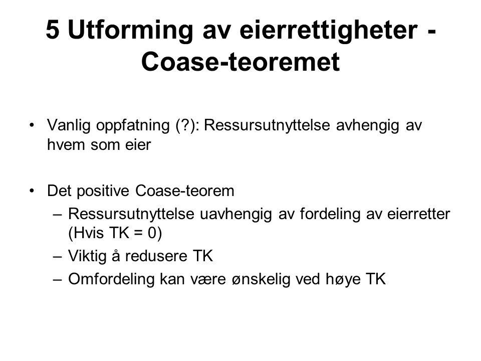 5 Utforming av eierrettigheter - Coase-teoremet Vanlig oppfatning ( ): Ressursutnyttelse avhengig av hvem som eier Det positive Coase-teorem –Ressursutnyttelse uavhengig av fordeling av eierretter (Hvis TK = 0) –Viktig å redusere TK –Omfordeling kan være ønskelig ved høye TK