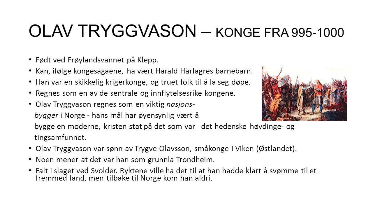 OLAV TRYGGVASON – KONGE FRA 995-1000 Født ved Frøylandsvannet på Klepp. Kan, ifølge kongesagaene, ha vært Harald Hårfagres barnebarn. Han var en skikk