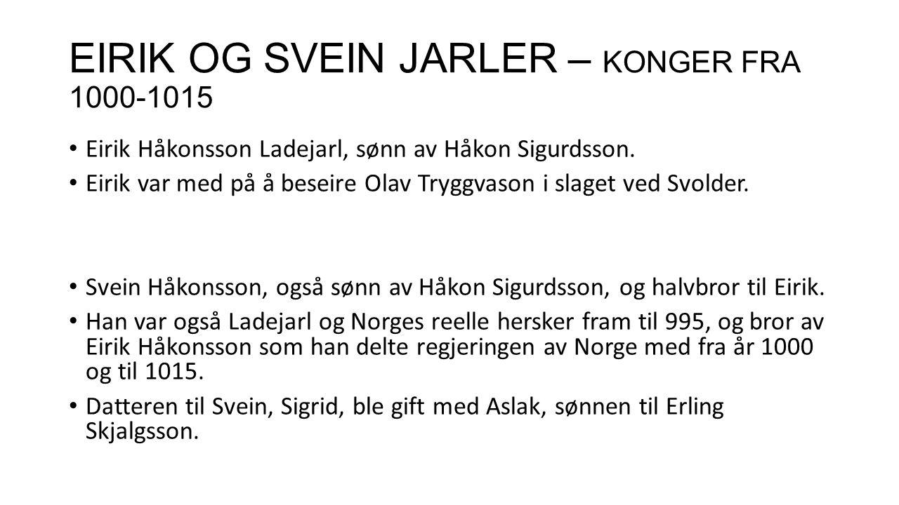 EIRIK OG SVEIN JARLER – KONGER FRA 1000-1015 Eirik Håkonsson Ladejarl, sønn av Håkon Sigurdsson. Eirik var med på å beseire Olav Tryggvason i slaget v
