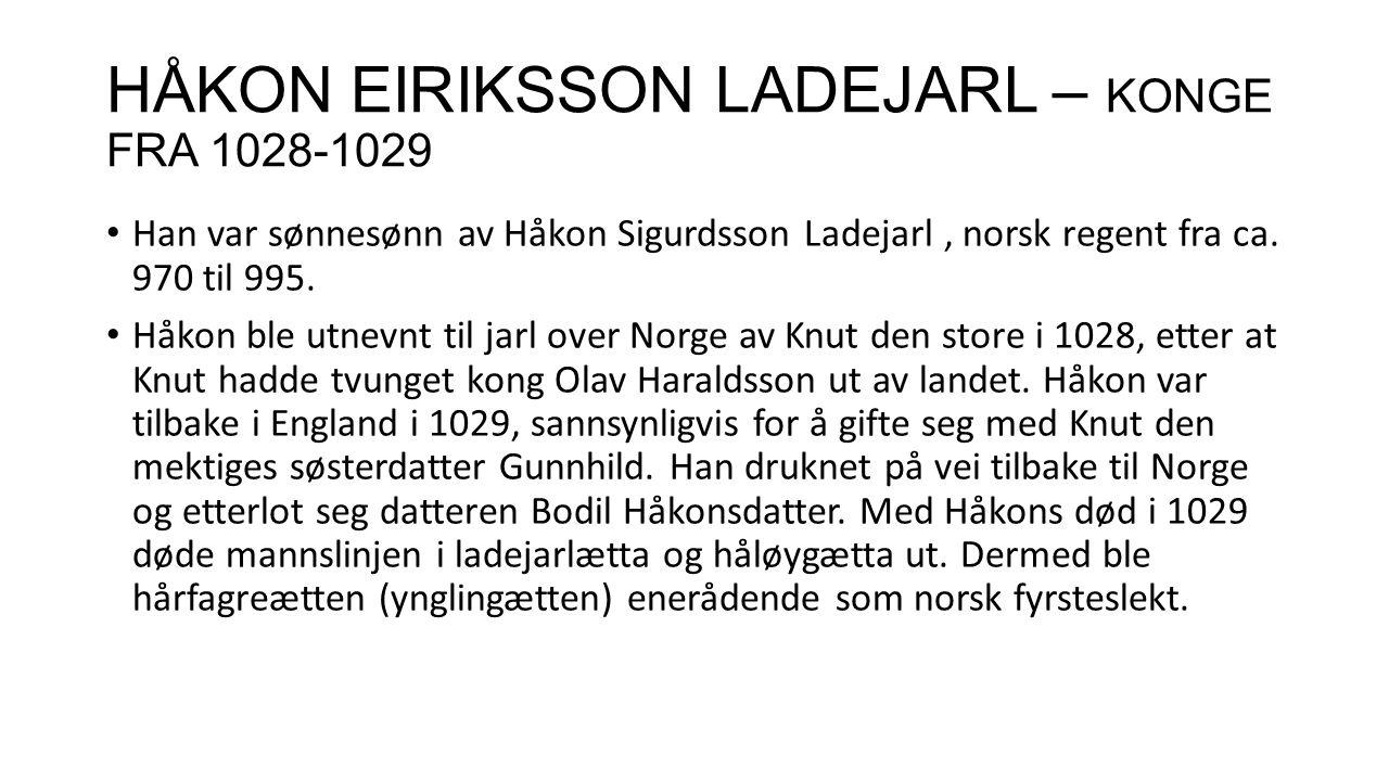HÅKON EIRIKSSON LADEJARL – KONGE FRA 1028-1029 Han var sønnesønn av Håkon Sigurdsson Ladejarl, norsk regent fra ca. 970 til 995. Håkon ble utnevnt til