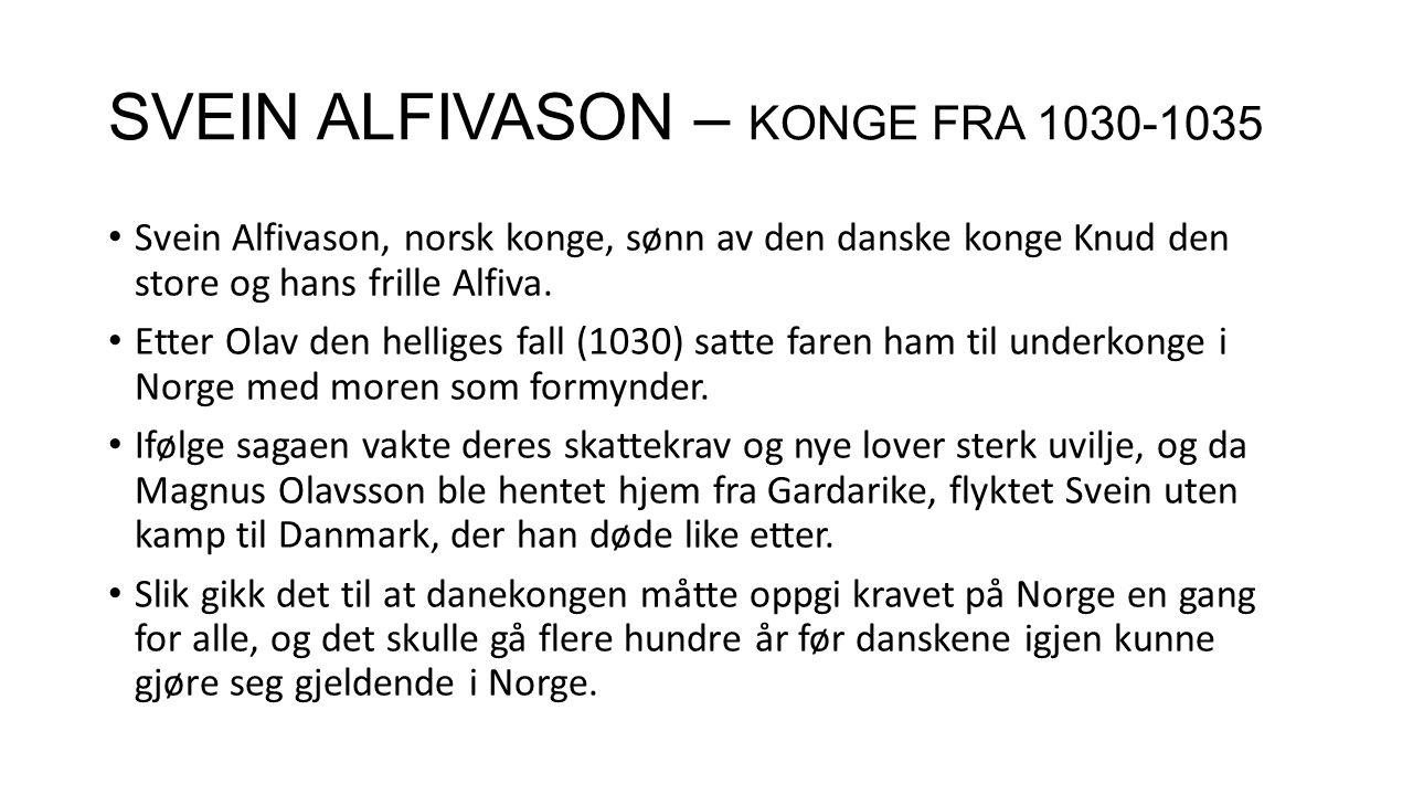 SVEIN ALFIVASON – KONGE FRA 1030-1035 Svein Alfivason, norsk konge, sønn av den danske konge Knud den store og hans frille Alfiva. Etter Olav den hell