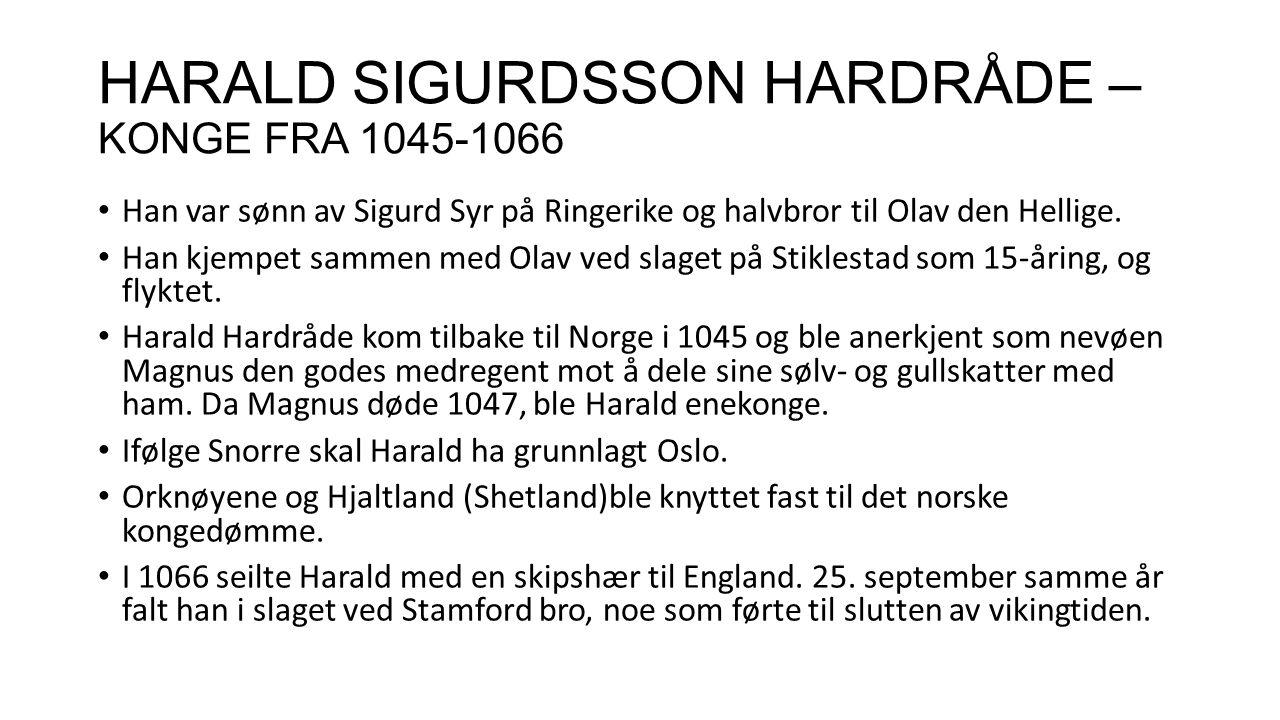 HARALD SIGURDSSON HARDRÅDE – KONGE FRA 1045-1066 Han var sønn av Sigurd Syr på Ringerike og halvbror til Olav den Hellige. Han kjempet sammen med Olav
