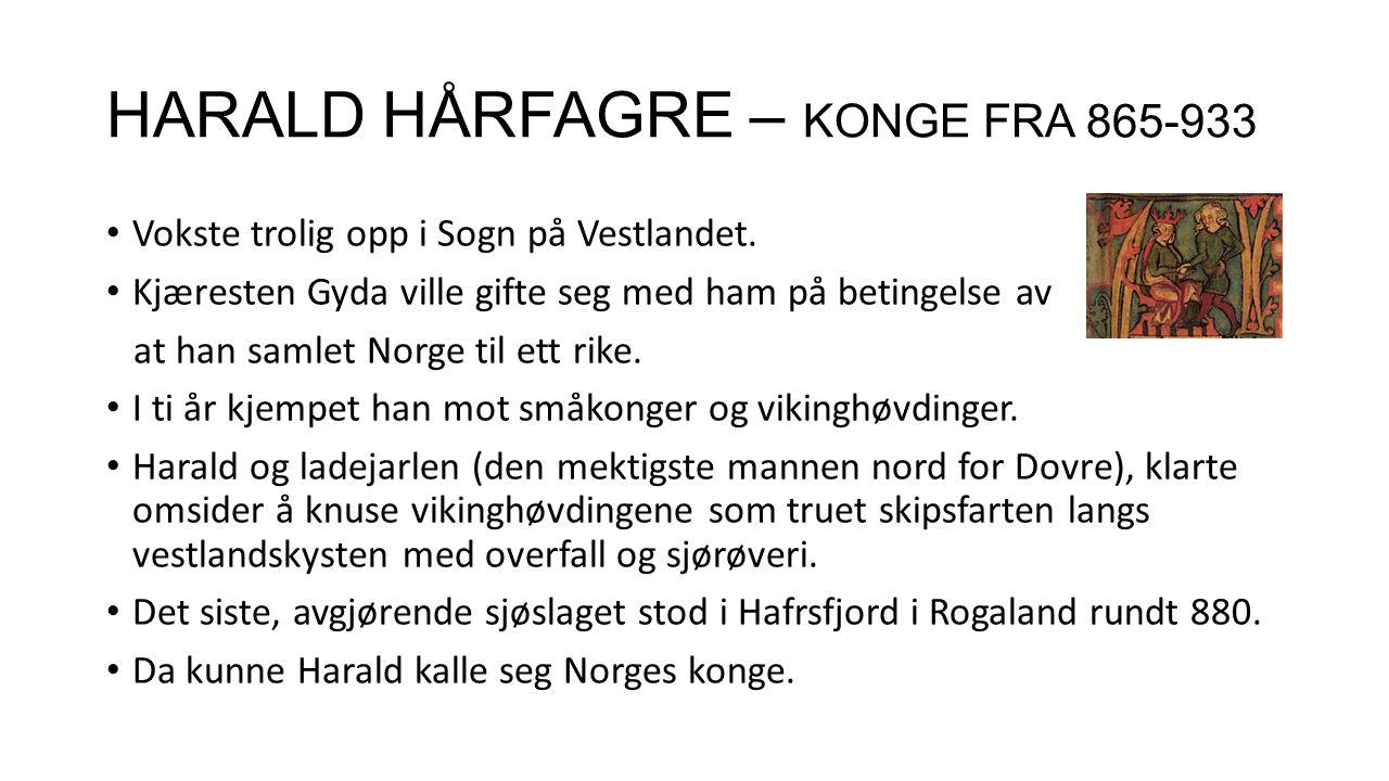 HARALD HÅRFAGRE – KONGE FRA 865-933 Vokste trolig opp i Sogn på Vestlandet. Kjæresten Gyda ville gifte seg med ham på betingelse av at han samlet Norg