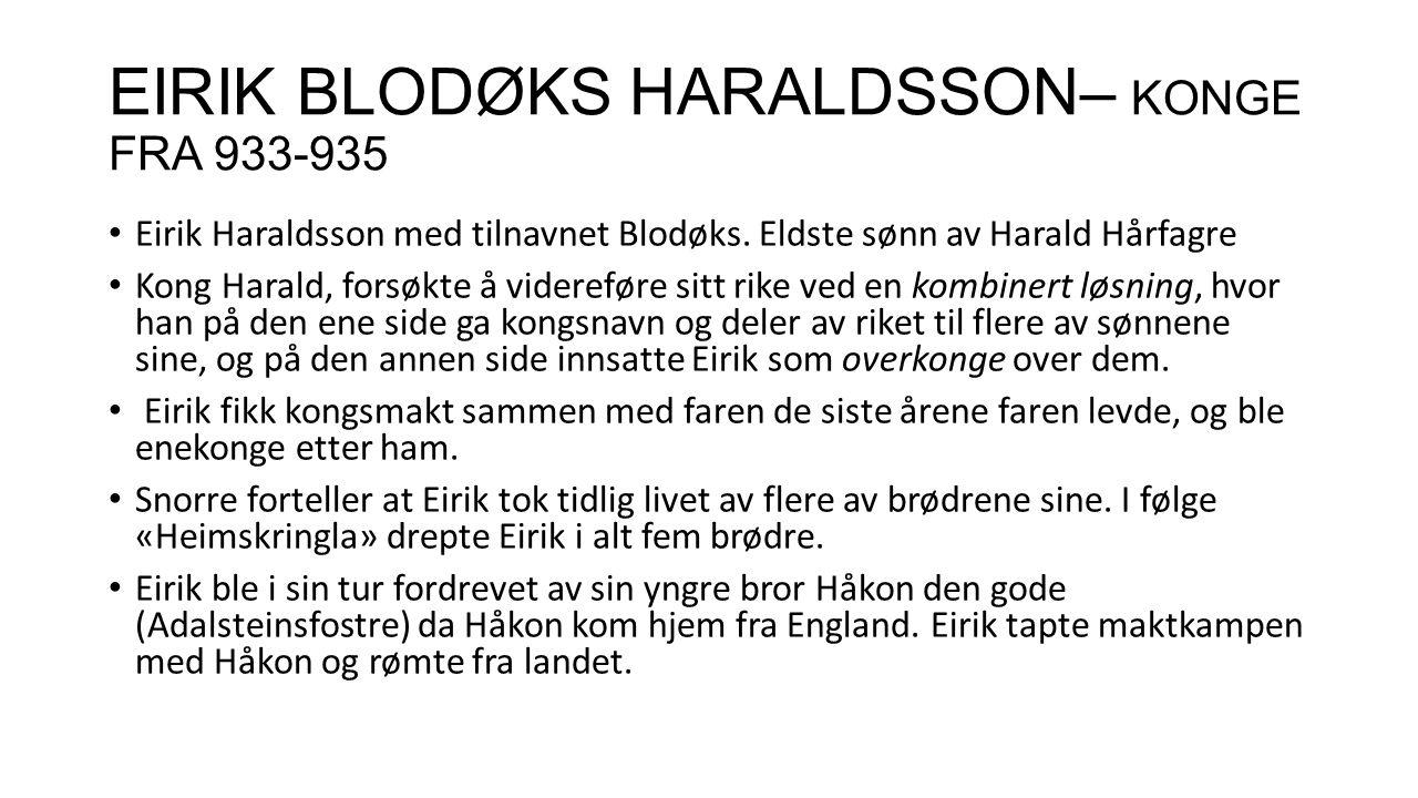 EIRIK BLODØKS HARALDSSON– KONGE FRA 933-935 Eirik Haraldsson med tilnavnet Blodøks. Eldste sønn av Harald Hårfagre Kong Harald, forsøkte å videreføre