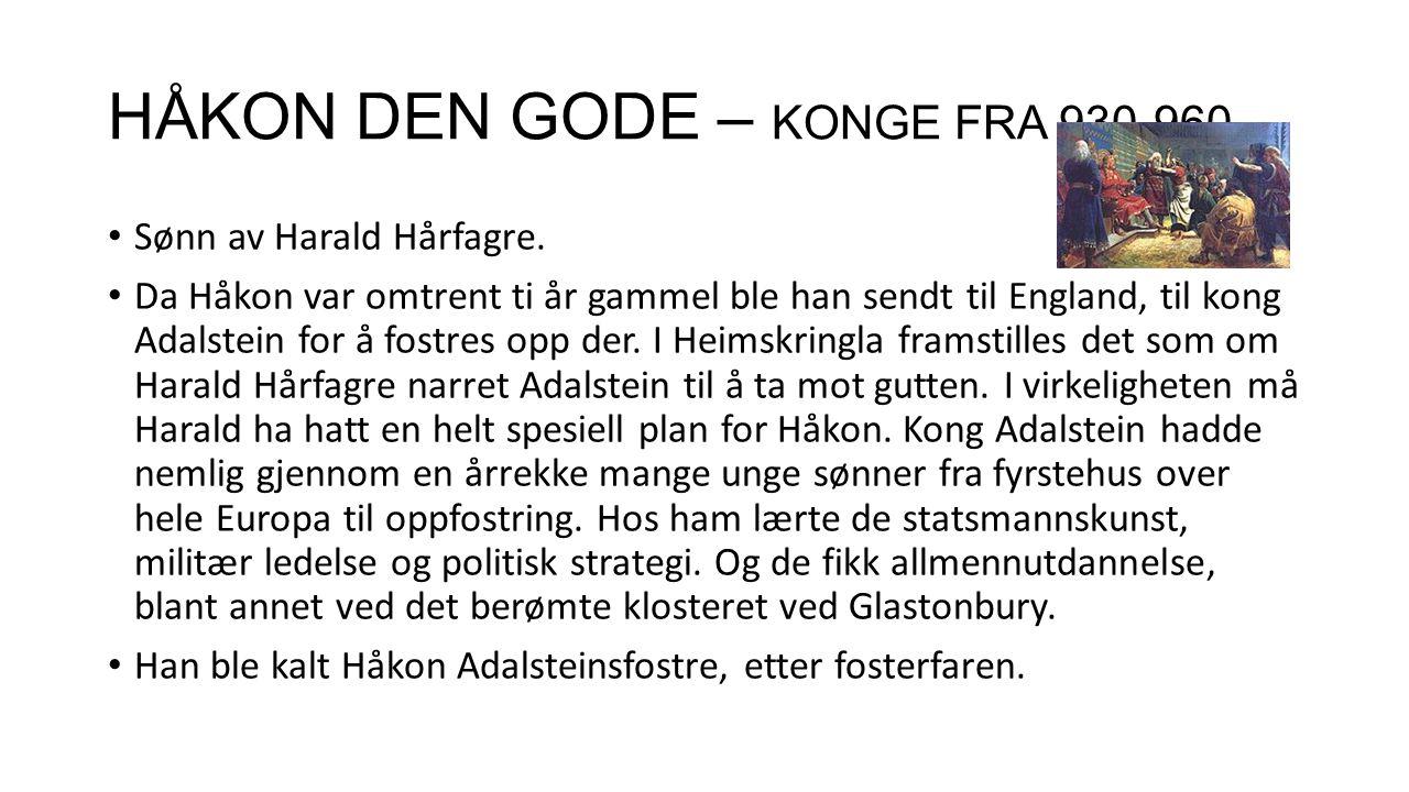 HÅKON DEN GODE – KONGE FRA 930-960 Sønn av Harald Hårfagre. Da Håkon var omtrent ti år gammel ble han sendt til England, til kong Adalstein for å fost