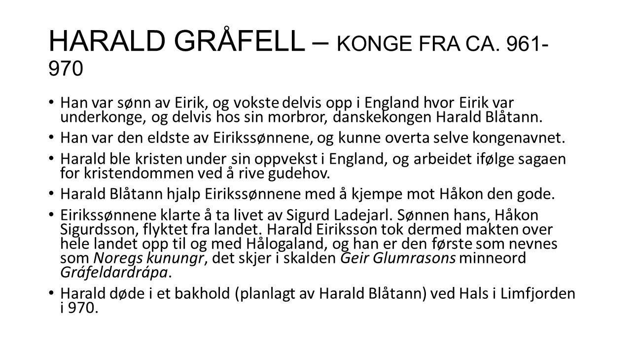 HARALD GRÅFELL – KONGE FRA CA. 961- 970 Han var sønn av Eirik, og vokste delvis opp i England hvor Eirik var underkonge, og delvis hos sin morbror, da