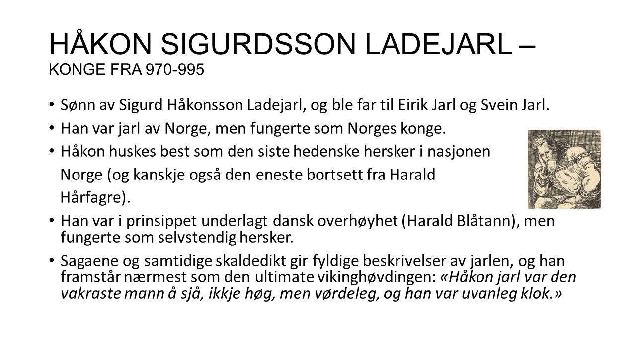 HÅKON SIGURDSSON LADEJARL – KONGE FRA 970-995 Sønn av Sigurd Håkonsson Ladejarl, og ble far til Eirik Jarl og Svein Jarl. Han var jarl av Norge, men f