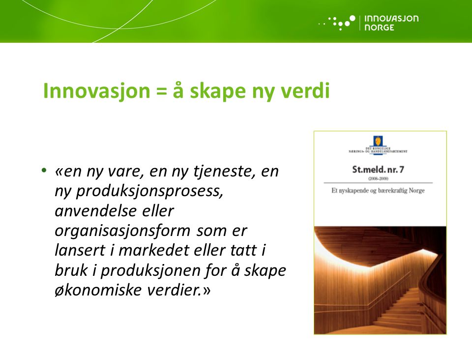 Formål: Innovasjon Norges formål er å være statens og fylkeskommunenes virkemiddel for å realisere verdiskapende næringsutvikling i hele landet Formål: Innovasjon Norges formål er å være statens og fylkeskommunenes virkemiddel for å realisere verdiskapende næringsutvikling i hele landet Hovedmål: Innovasjon Norge skal utløse bedrifts- og samfunnsøkonomisk lønnsom næringsutvikling, og utløse regionenes næringsmessige muligheter Delmål 1: Flere gode gründere Delmål 1: Flere gode gründere Delmål 2: Flere vekstkraftige bedrifter Delmål 2: Flere vekstkraftige bedrifter Delmål 3: Flere innovative næringsmiljøer Innovasjon Norges mål