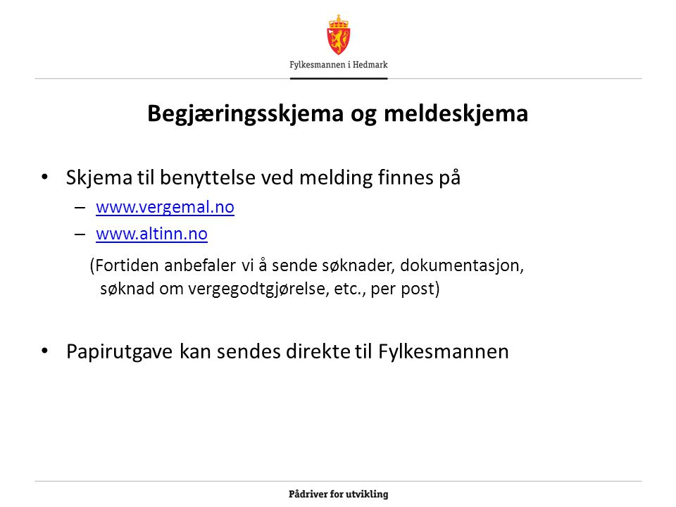 Begjæringsskjema og meldeskjema Skjema til benyttelse ved melding finnes på – www.vergemal.no www.vergemal.no – www.altinn.no www.altinn.no (Fortiden anbefaler vi å sende søknader, dokumentasjon, søknad om vergegodtgjørelse, etc., per post) Papirutgave kan sendes direkte til Fylkesmannen