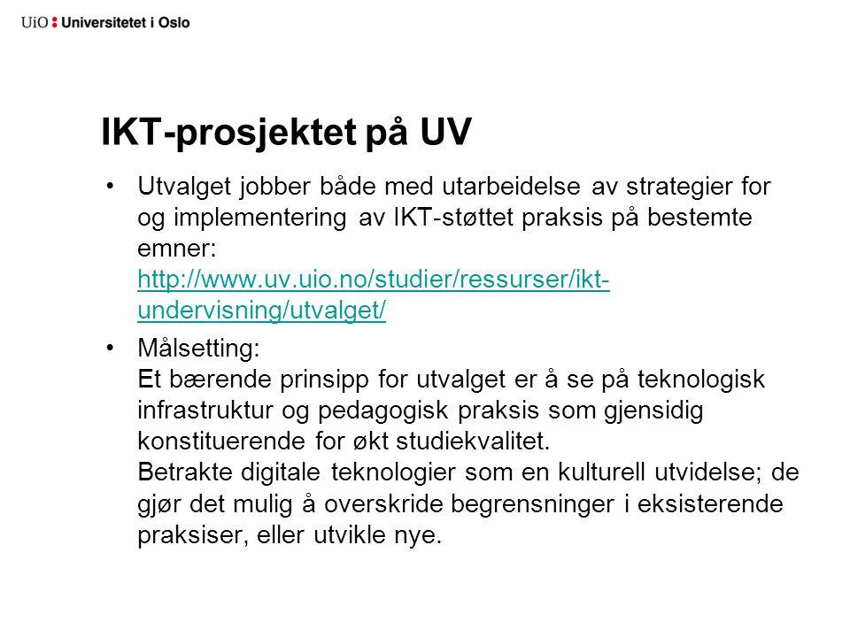 IKT-prosjektet på UV Utvalget jobber både med utarbeidelse av strategier for og implementering av IKT-støttet praksis på bestemte emner: http://www.uv.uio.no/studier/ressurser/ikt- undervisning/utvalget/ http://www.uv.uio.no/studier/ressurser/ikt- undervisning/utvalget/ Målsetting: Et bærende prinsipp for utvalget er å se på teknologisk infrastruktur og pedagogisk praksis som gjensidig konstituerende for økt studiekvalitet.