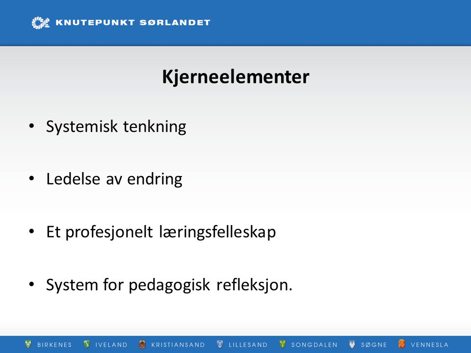 Kjerneelementer Systemisk tenkning Ledelse av endring Et profesjonelt læringsfelleskap System for pedagogisk refleksjon.
